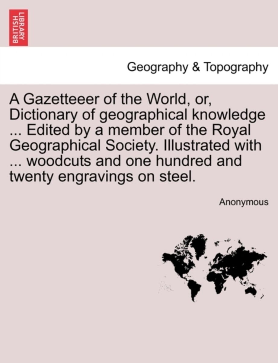 A Gazetteeer of the World, Or, Dictionary of Geographical Knowledge ... Edited by a Member of the Royal Geographical Society. Illustrated with ... Woodcuts and One Hundred and Twenty Engravin