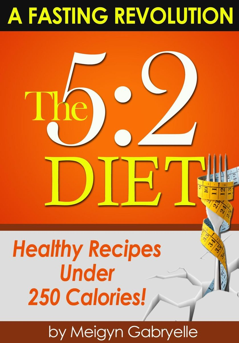 The 5:2 Diet: (A Fasting Revolution) Healthy Recipes Under 250 Calories!
