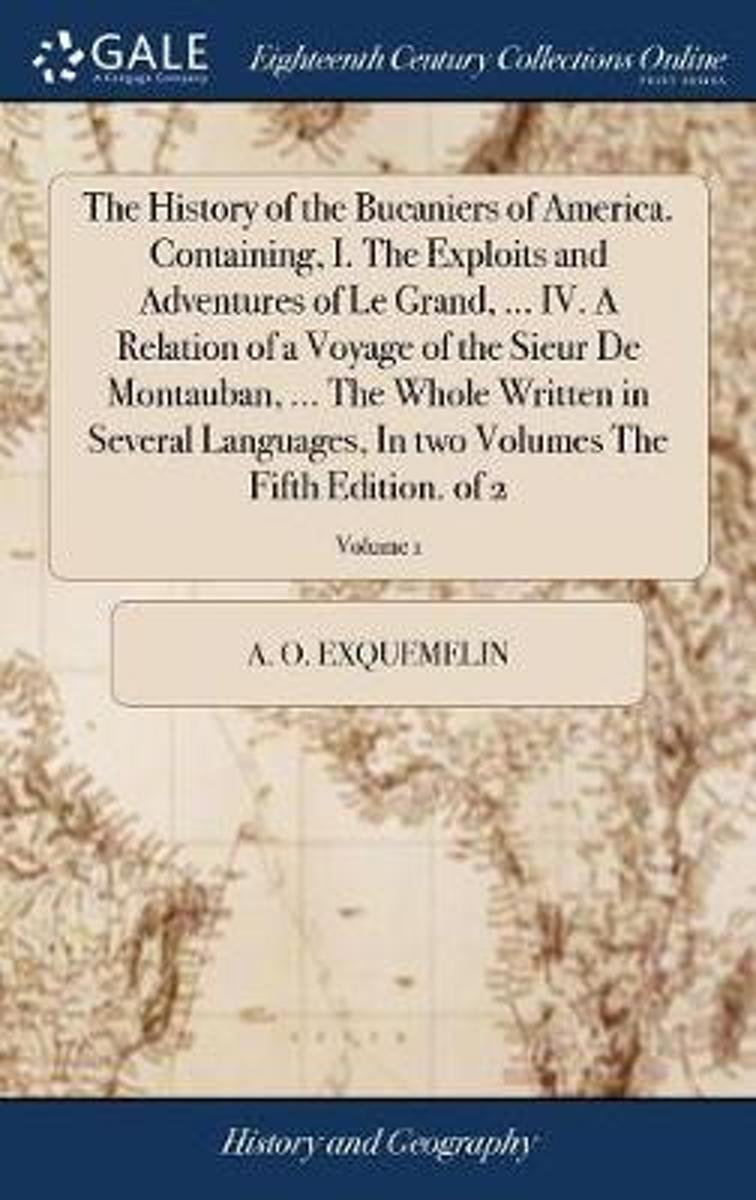 The History of the Bucaniers of America. Containing, I. the Exploits and Adventures of Le Grand, ... IV. a Relation of a Voyage of the Sieur de Montauban, ... the Whole Written in Several Lan