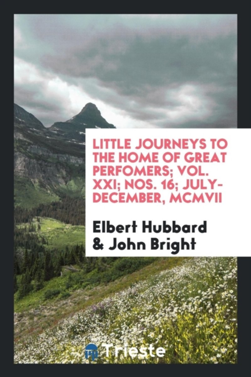 Little Journeys to the Home of Great Perfomers; Vol. XXI; Nos. 16; July-December, MCMVII