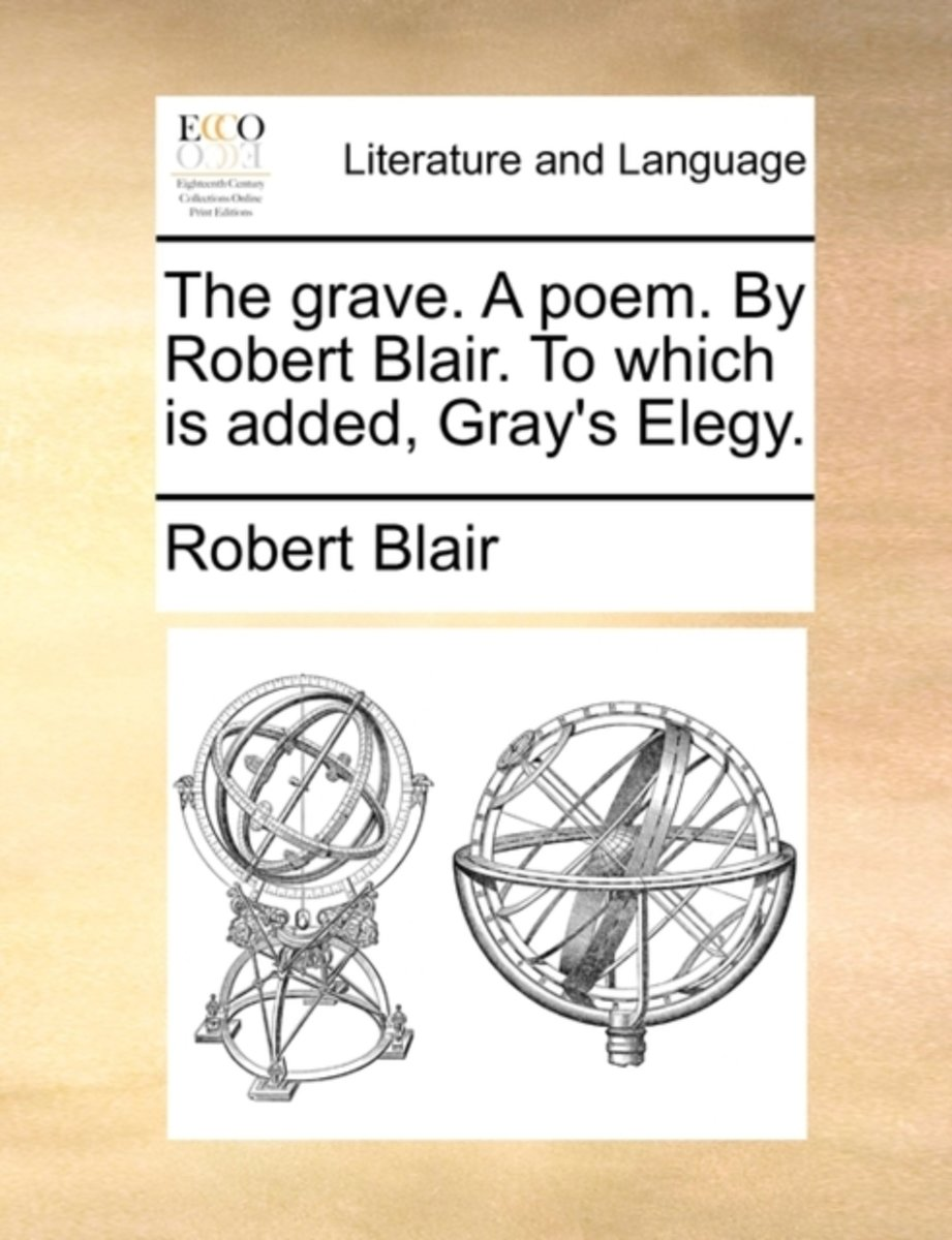 The Grave. a Poem. by Robert Blair. to Which Is Added, Gray's Elegy.