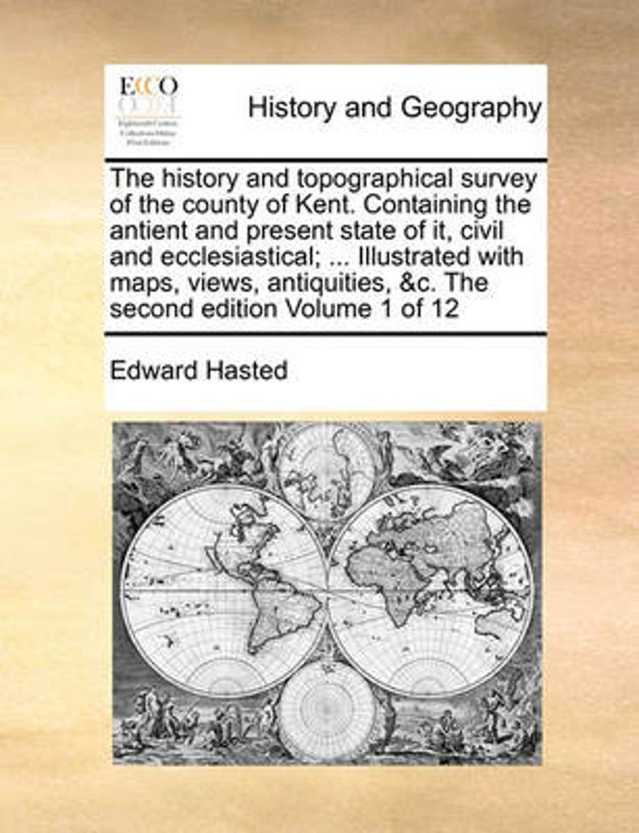 The History and Topographical Survey of the County of Kent. Containing the Antient and Present State of It, Civil and Ecclesiastical; ... Illustrated with Maps, Views, Antiquities, &C. the Se