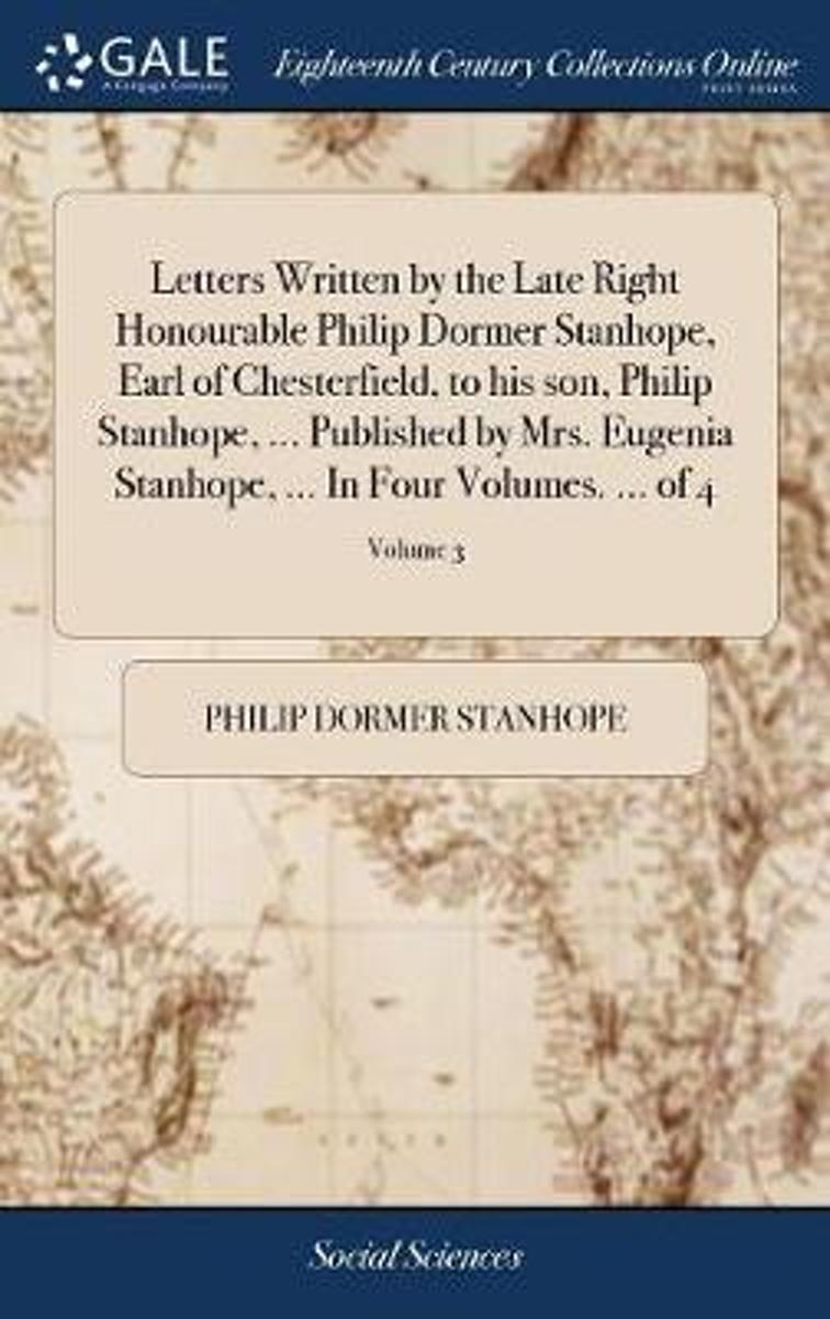 Letters Written by the Late Right Honourable Philip Dormer Stanhope, Earl of Chesterfield, to His Son Philip Stanhope, ... Published by Mrs. Eugenia Stanhope, ... in Four Volumes. ... of 4; V