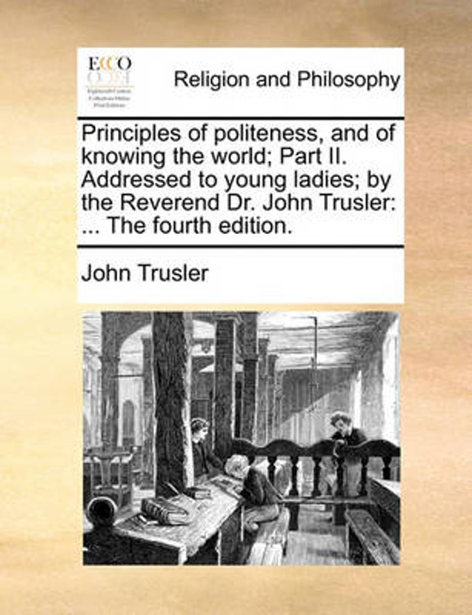 Principles of Politeness, and of Knowing the World; Part II. Addressed to Young Ladies; By the Reverend Dr. John Trusler