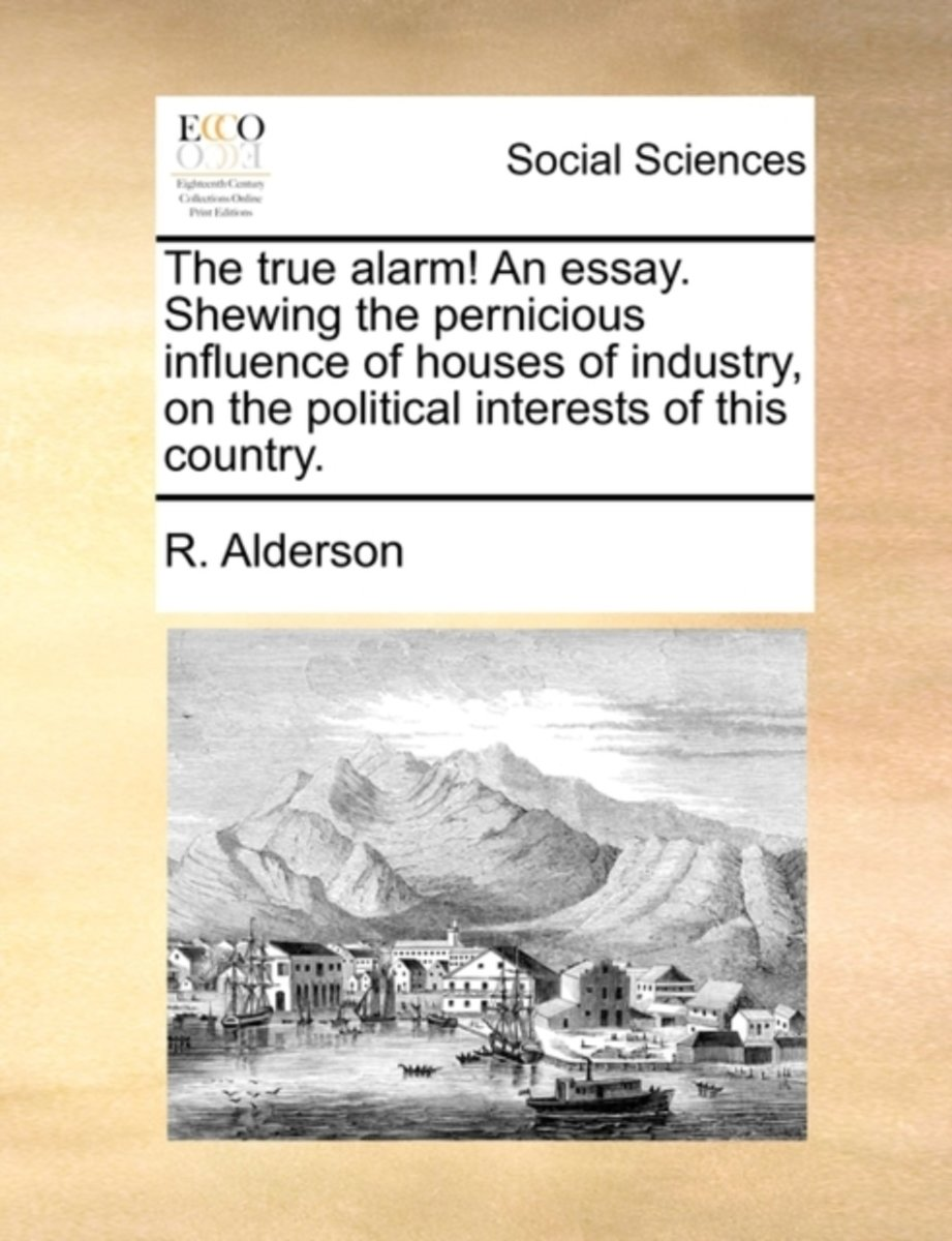 The True Alarm! an Essay. Shewing the Pernicious Influence of Houses of Industry, on the Political Interests of This Country