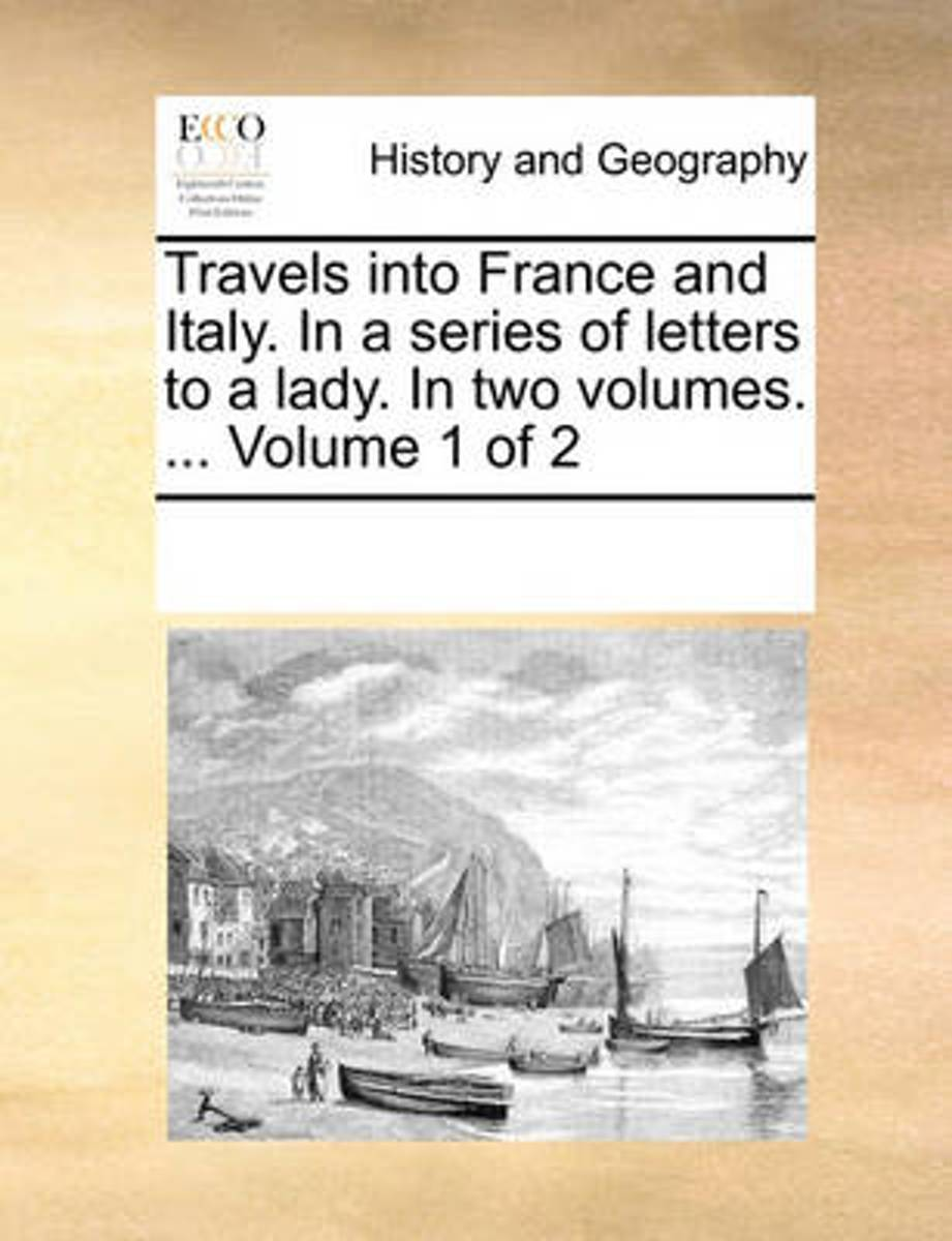 Travels Into France and Italy. in a Series of Letters to a Lady. in Two Volumes. ... Volume 1 of 2