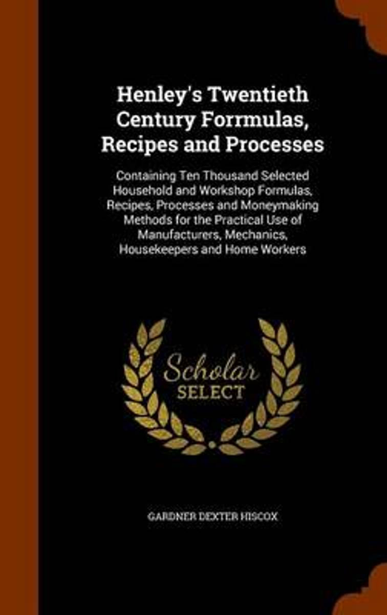 Henley's Twentieth Century Forrmulas, Recipes and Processes, Containing Ten Thousand Selected Household and Workshop Formulas, Recipes, Processes and Moneymaking Methods for the Practical Use