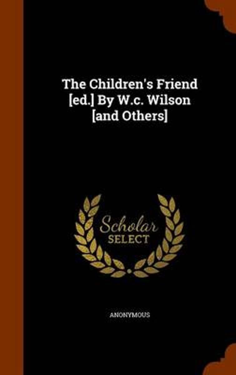 The Children's Friend [Ed.] by W.C. Wilson [And Others]