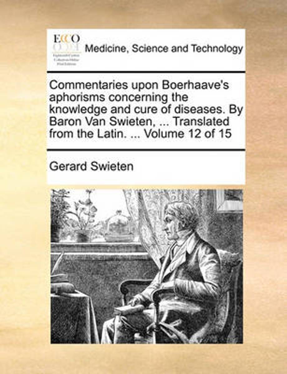 Commentaries Upon Boerhaave's Aphorisms Concerning the Knowledge and Cure of Diseases. by Baron Van Swieten, ... Translated from the Latin. ... Volume 12 of 15