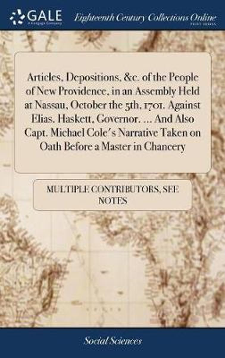 Articles, Depositions, &c. of the People of New Providence, in an Assembly Held at Nassau, October the 5th, 1701. Against Elias. Haskett, Governor. ... and Also Capt. Michael Cole's Narrative