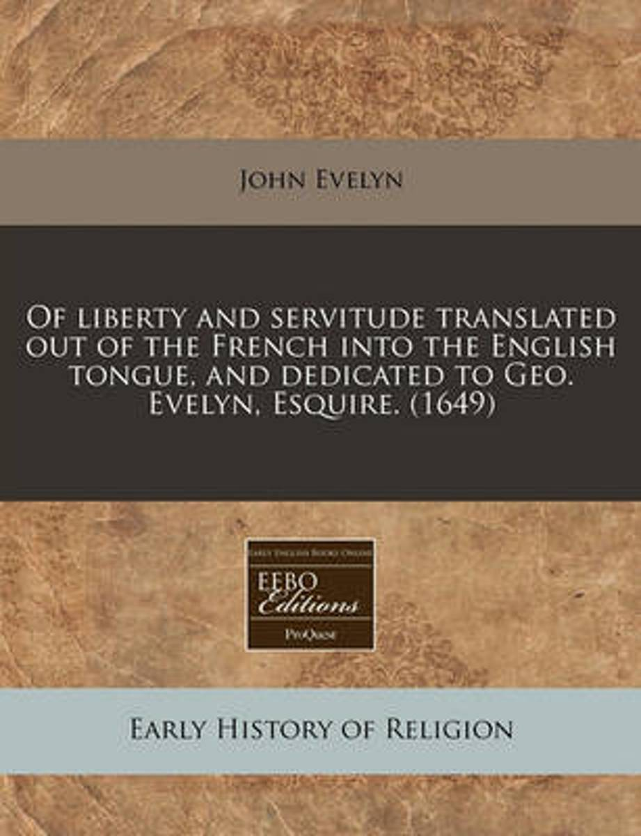 Of Liberty and Servitude Translated Out of the French Into the English Tongue, and Dedicated to Geo. Evelyn, Esquire. (1649)