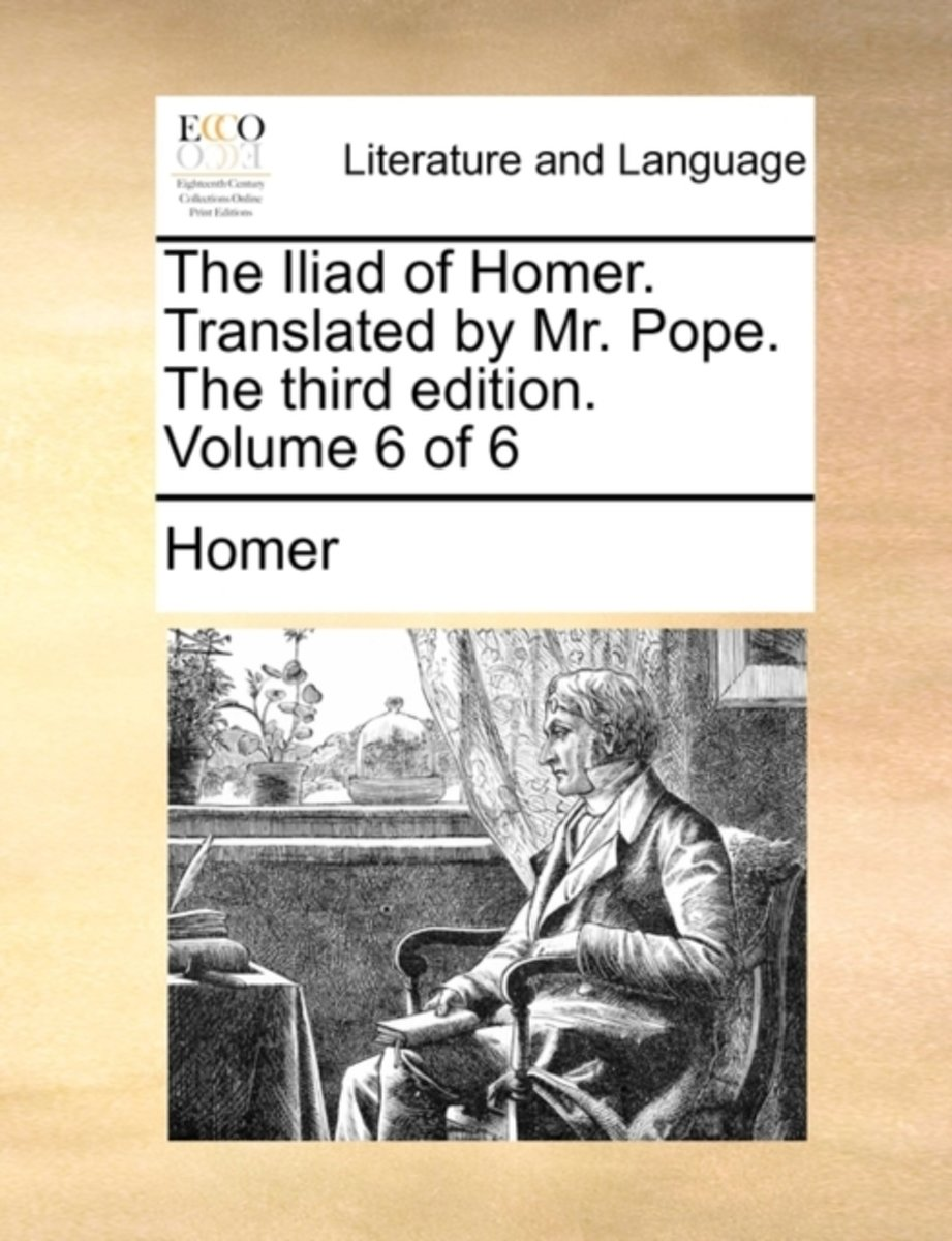 The Iliad of Homer. Translated by Mr. Pope. the Third Edition. Volume 6 of 6