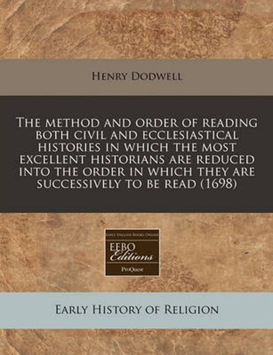 The Method and Order of Reading Both Civil and Ecclesiastical Histories in Which the Most Excellent Historians Are Reduced Into the Order in Which They Are Successively to Be Read (1698)