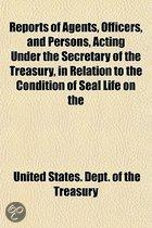 Reports of Agents, Officers, and Other Persons, Acting Under the Secretary of the Treasury, in Relation to the Condition of Seal Life on the Rookeries of the Pribilof Islands, and to Pelagic