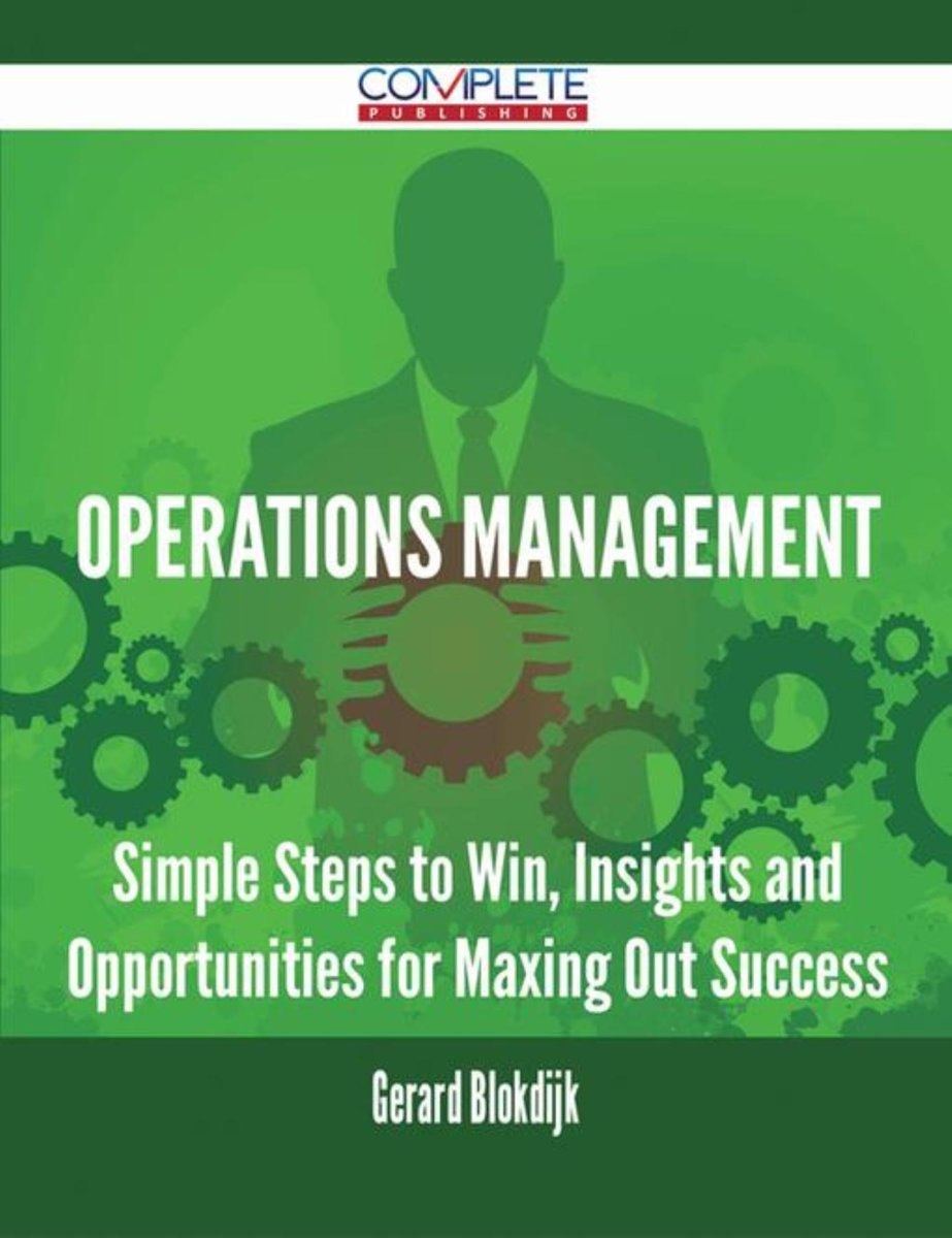 Operations Management - Simple Steps to Win, Insights and Opportunities for Maxing Out Success