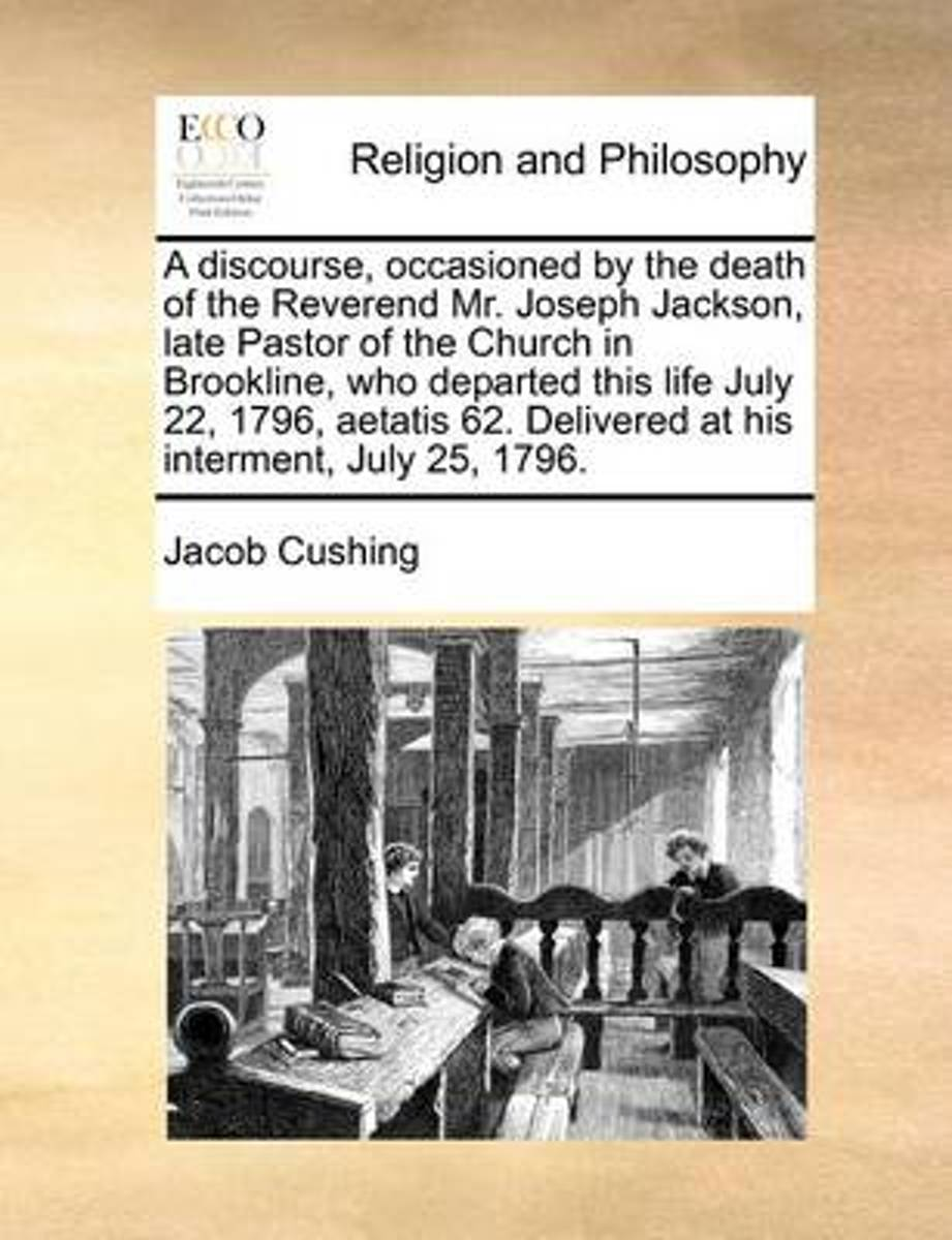Discourse, Occasioned by the Death of the Reverend Mr. Joseph Jackson, Late Pastor of the Church in Brookline, Who Departed This Life July 22, 1796