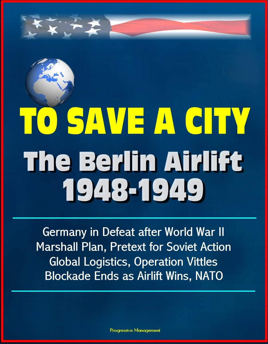 To Save a City: The Berlin Airlift 1948-1949 - Germany in Defeat after World War II, Marshall Plan, Pretext for Soviet Action, Global Logistics, Operation Vittles, Blockade Ends as Airlift Wi