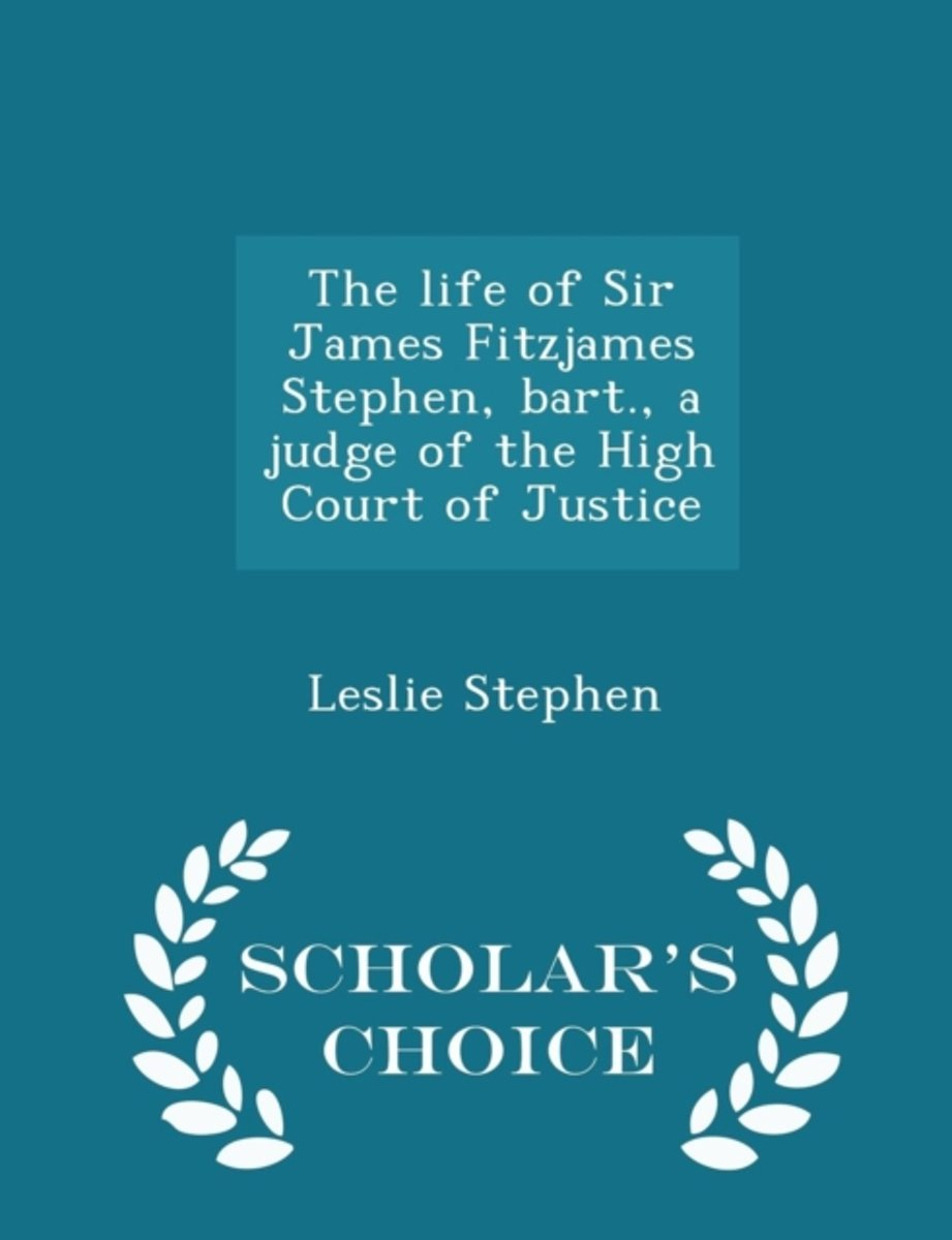 The Life of Sir James Fitzjames Stephen, Bart., a Judge of the High Court of Justice - Scholar's Choice Edition