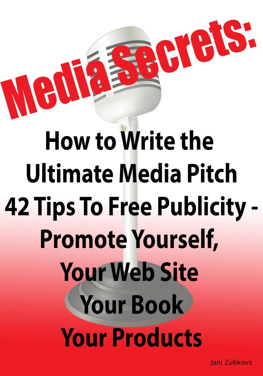 Media Secrets: How to Write the Ultimate Media Pitch 42 Tips To Free Publicity - Publicize Yourself, Your Web Site, Your Book or Products