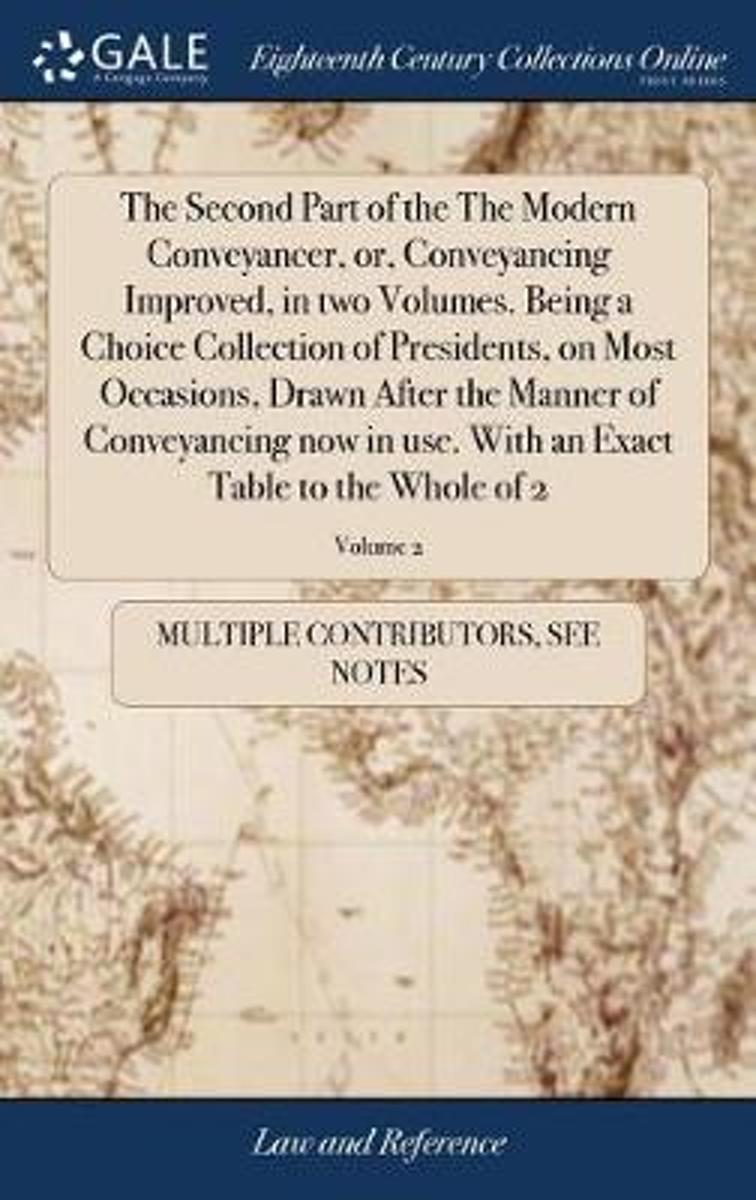 The Second Part of the the Modern Conveyancer, Or, Conveyancing Improved, in Two Volumes. Being a Choice Collection of Presidents, on Most Occasions, Drawn After the Manner of Conveyancing No