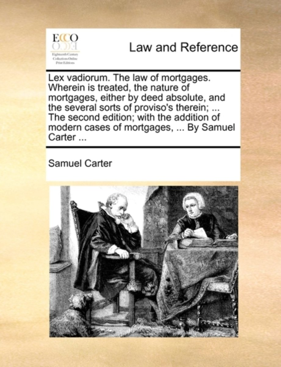 Lex Vadiorum. the Law of Mortgages. Wherein Is Treated, the Nature of Mortgages, Either by Deed Absolute, and the Several Sorts of Proviso's Therein; ... the Second Edition; With the Addition