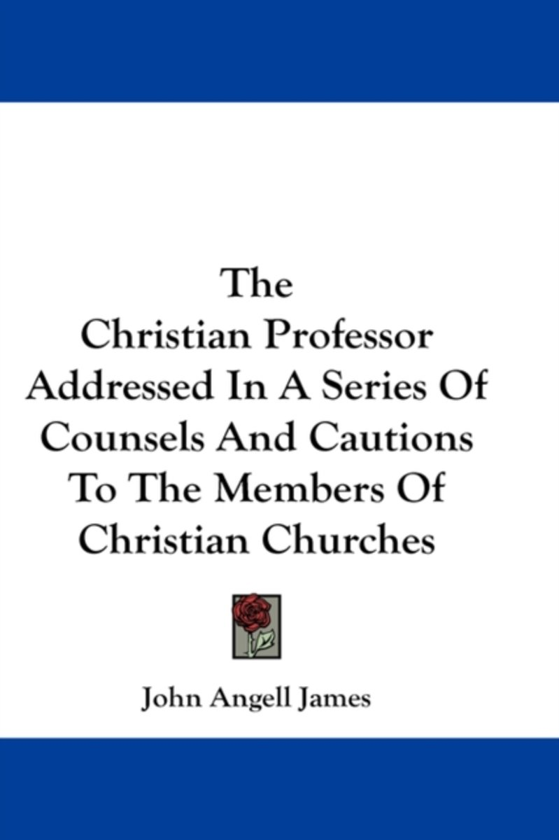 The Christian Professor Addressed in a Series of Counsels and Cautions to the Members of Christian Churches