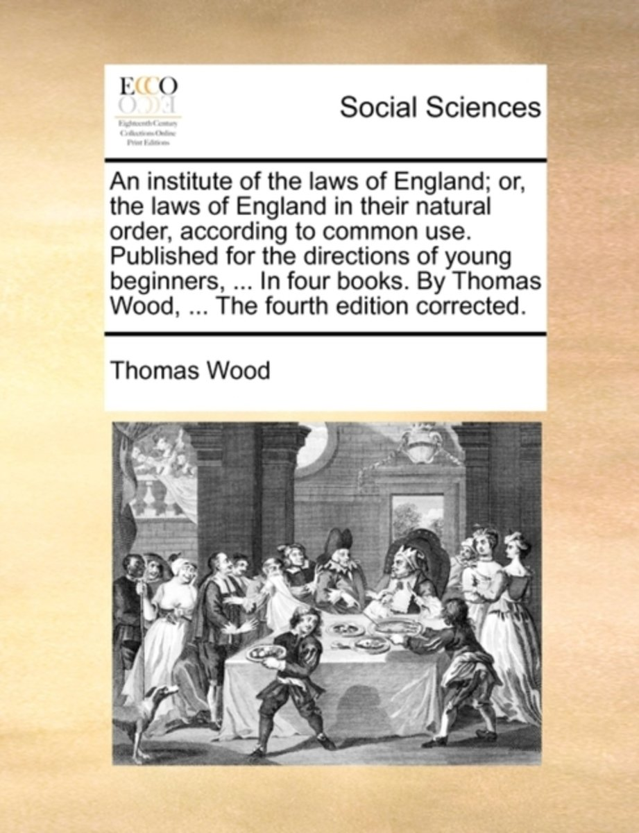 An Institute of the Laws of England; Or, the Laws of England in Their Natural Order, According to Common Use. Published for the Directions of Young Beginners, ... in Four Books. by Thomas Woo