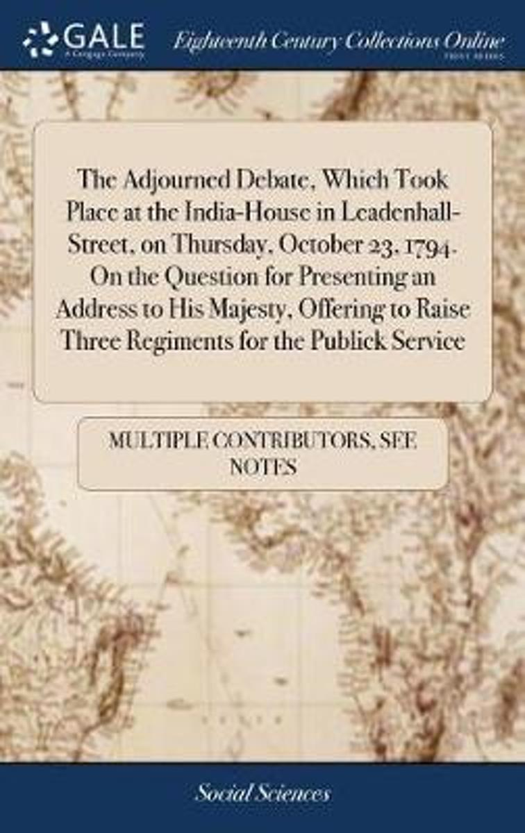 The Adjourned Debate, Which Took Place at the India-House in Leadenhall-Street, on Thursday, October 23, 1794. on the Question for Presenting an Address to His Majesty, Offering to Raise Thre