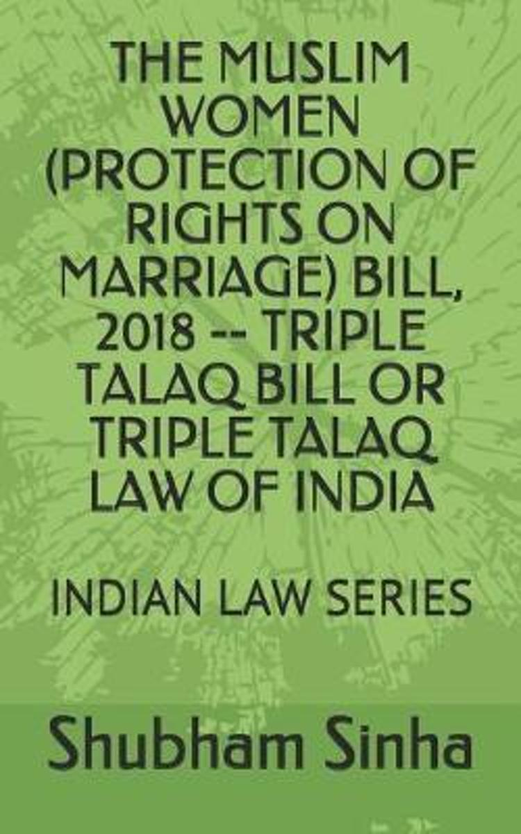 The Muslim Women (Protection of Rights on Marriage) Bill, 2018 -- Triple Talaq Bill or Triple Talaq Law of India: Indian Law Series