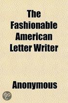 The Fashionable American Letter Writer; Or, The Art Of Polite Correspondence. Containing A Variety Of Plain And Elegant Letters On Business,