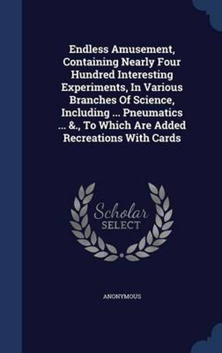 Endless Amusement, Containing Nearly Four Hundred Interesting Experiments, in Various Branches of Science, Including ... Pneumatics ... &., to Which Are Added Recreations with Cards