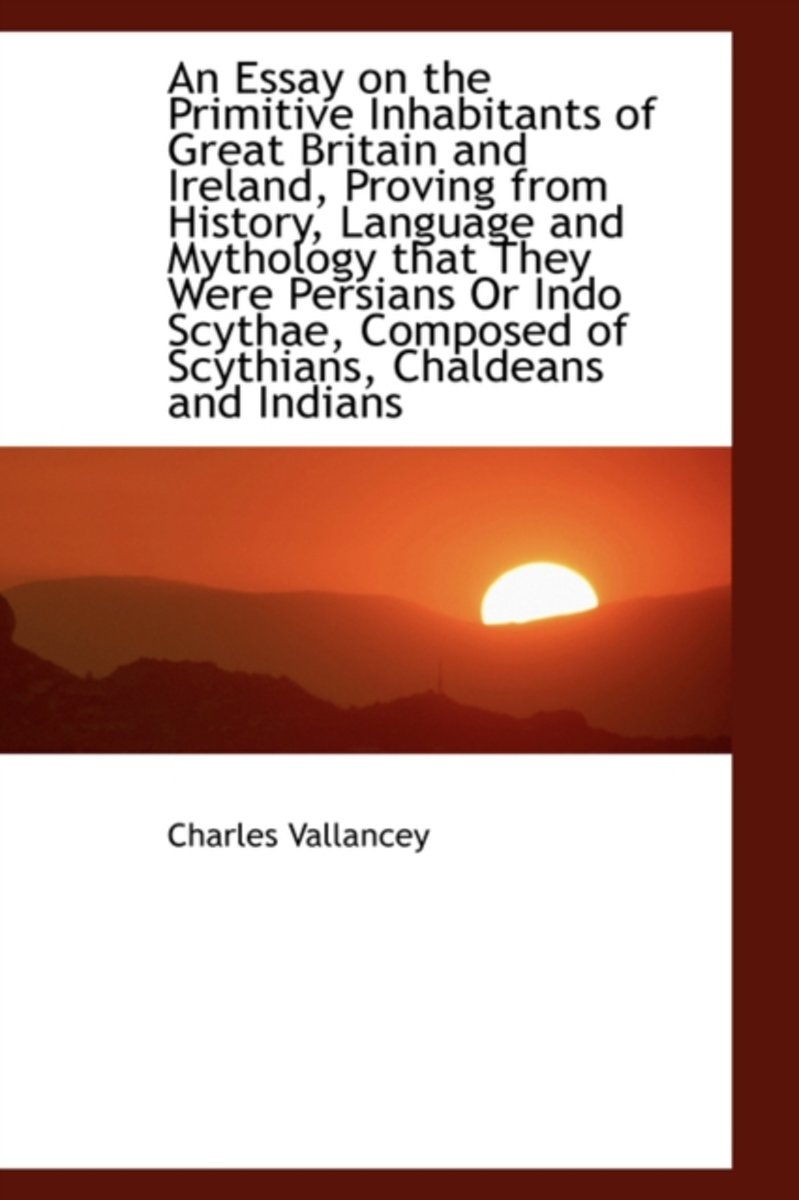 An Essay on the Primitive Inhabitants of Great Britain and Ireland, Proving from History, Language a