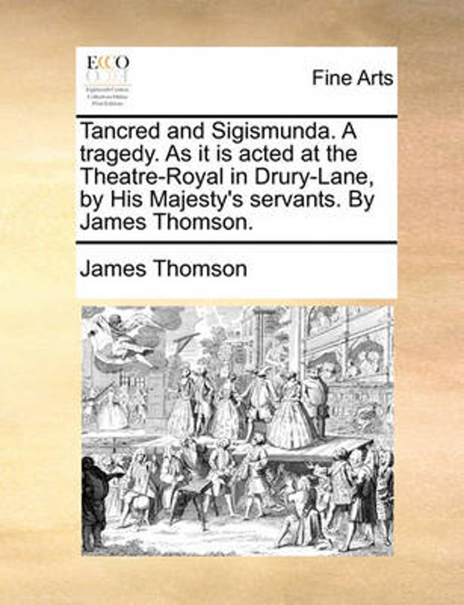 Tancred and Sigismunda. a Tragedy. as It Is Acted at the Theatre-Royal in Drury-Lane, by His Majesty's Servants. by James Thomson