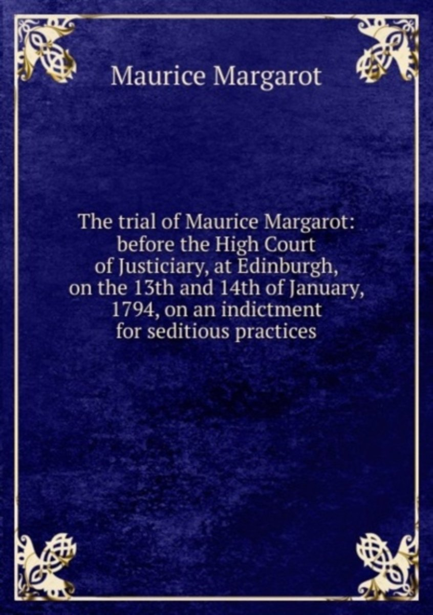 The Trial of Maurice Margarot: Before the High Court of Justiciary, at Edinburgh, on the 13th and 14th of January, 1794, on an Indictment for Seditious Practices.