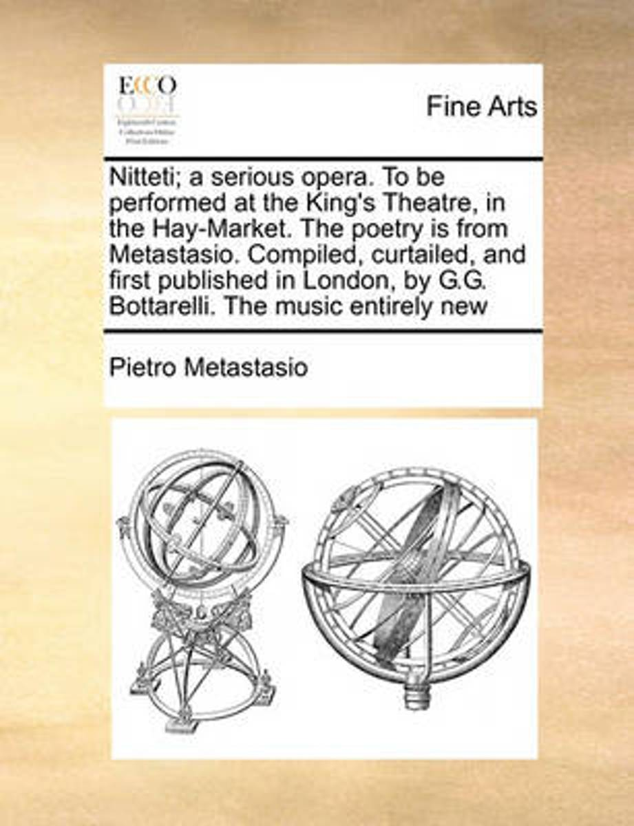 Nitteti; A Serious Opera. to Be Performed at the King's Theatre, in the Hay-Market. the Poetry Is from Metastasio. Compiled, Curtailed, and First Published in London, by G.G. Bottarelli. the