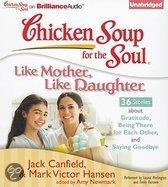 Chicken Soup For The Soul: Like Mother, Like Daughter: 36 Stories About Gratitude, Being There For Each Other, And Saying Goodbye