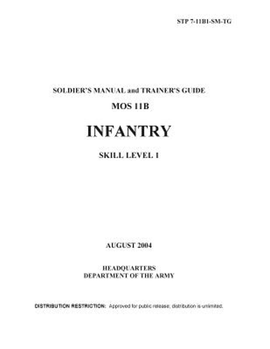 Soldier Training Publication Stp 7-11b1-SM-Tg Soldier's Manual and Trainer's Guide Mos 11b Infantry Skill Level 1 August 2004