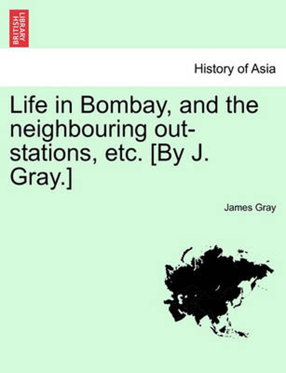 Life in Bombay, and the Neighbouring Out-Stations, Etc. [By J. Gray.]
