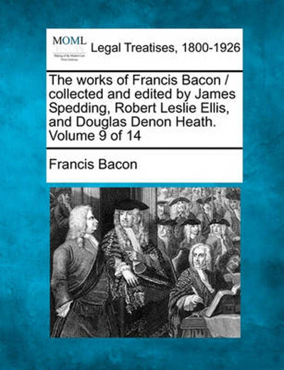 The Works of Francis Bacon / Collected and Edited by James Spedding, Robert Leslie Ellis, and Douglas Denon Heath. Volume 9 of 14