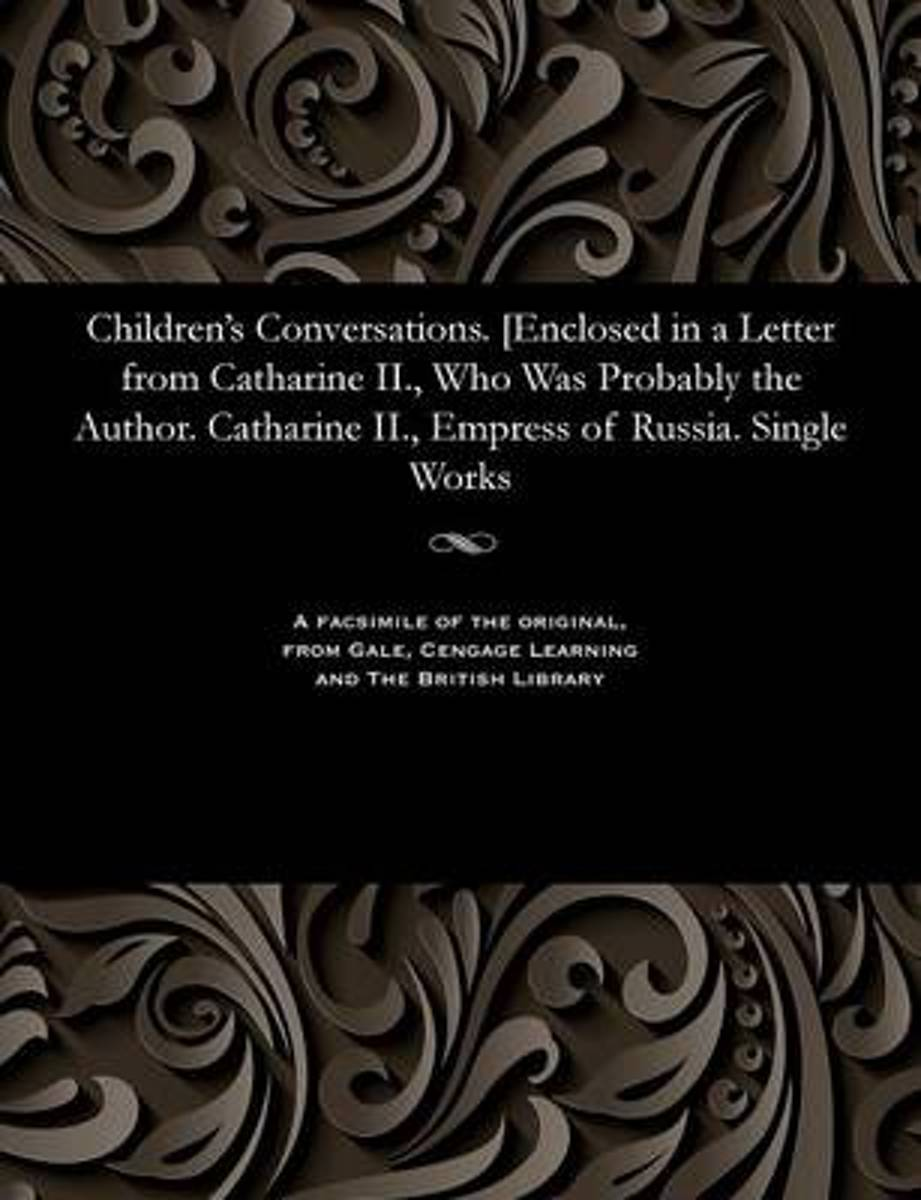 Children's Conversations. [enclosed in a Letter from Catharine II., Who Was Probably the Author. Catharine II., Empress of Russia. Single Works