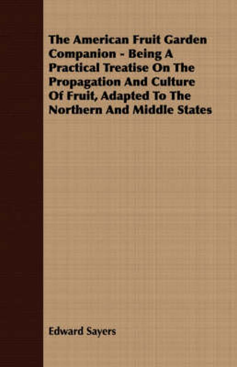 The American Fruit Garden Companion, Being A Practical Treatise On The Propagation And Culture Of Fruit, Adapted To The Northern And Middle States
