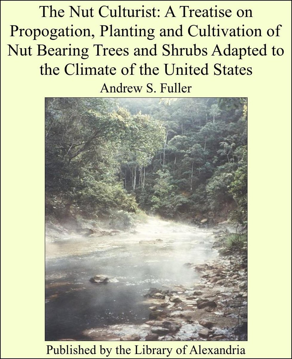 The Nut Culturist: A Treatise on Propogation, Planting and Cultivation of Nut Bearing Trees and Shrubs Adapted to the Climate of the United States