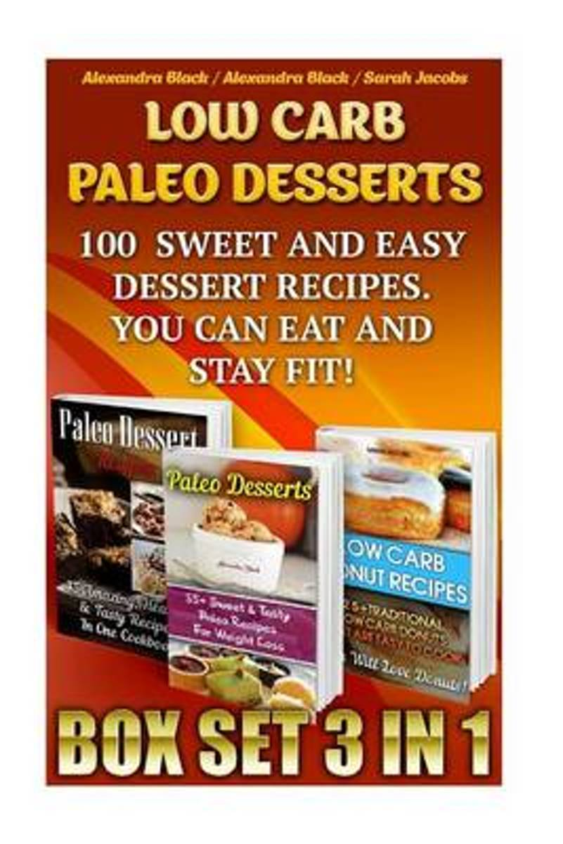 Low Carb Paleo Desserts Box Set 3 in 1 100 Sweet and Easy Dessert Recipes. You Can Eat and Stay Fit!