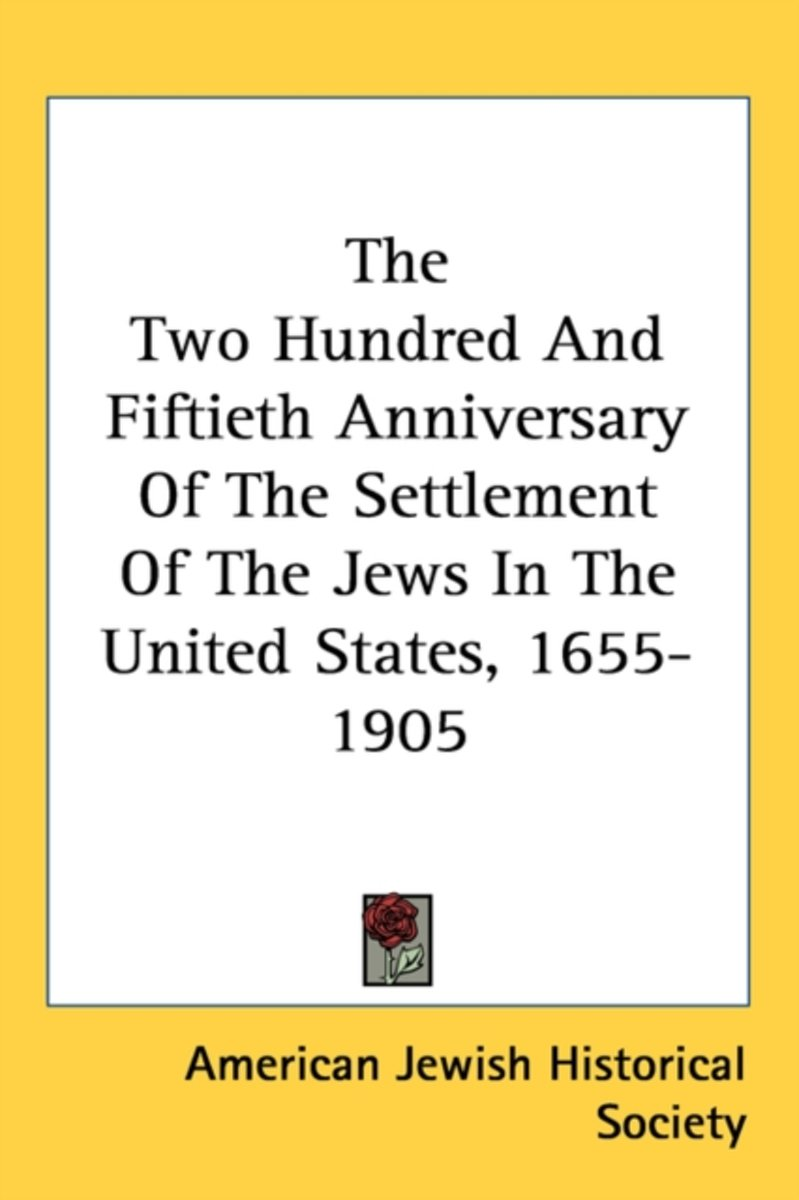 The Two Hundred and Fiftieth Anniversary of the Settlement of the Jews in the United States, 1655-1905