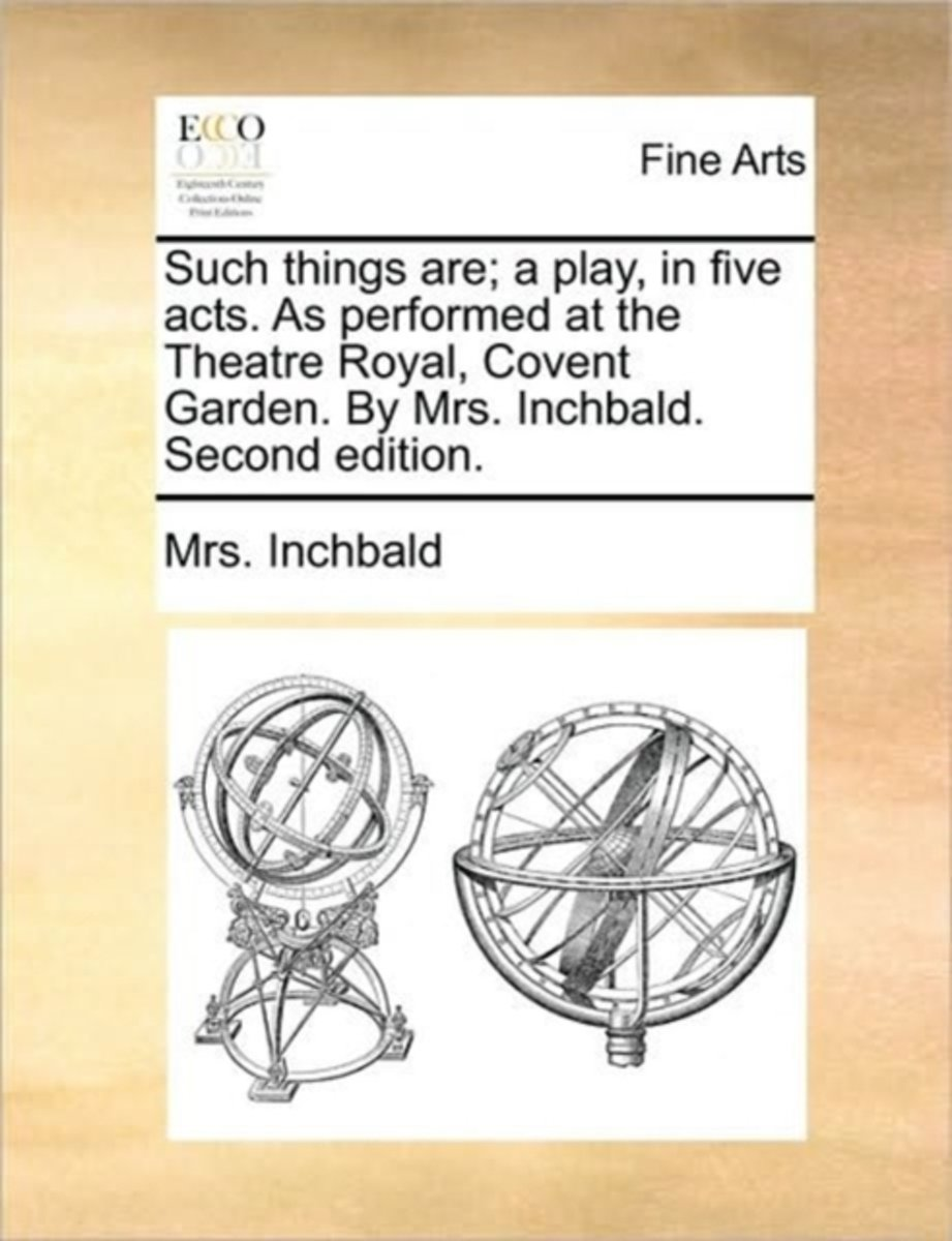 Such Things Are; A Play, in Five Acts. as Performed at the Theatre Royal, Covent Garden. by Mrs. Inchbald. Second Edition.