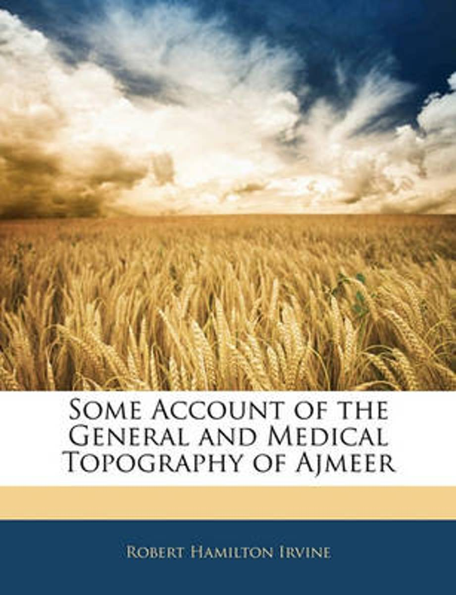 Some Account of the General and Medical Topography of Ajmeer