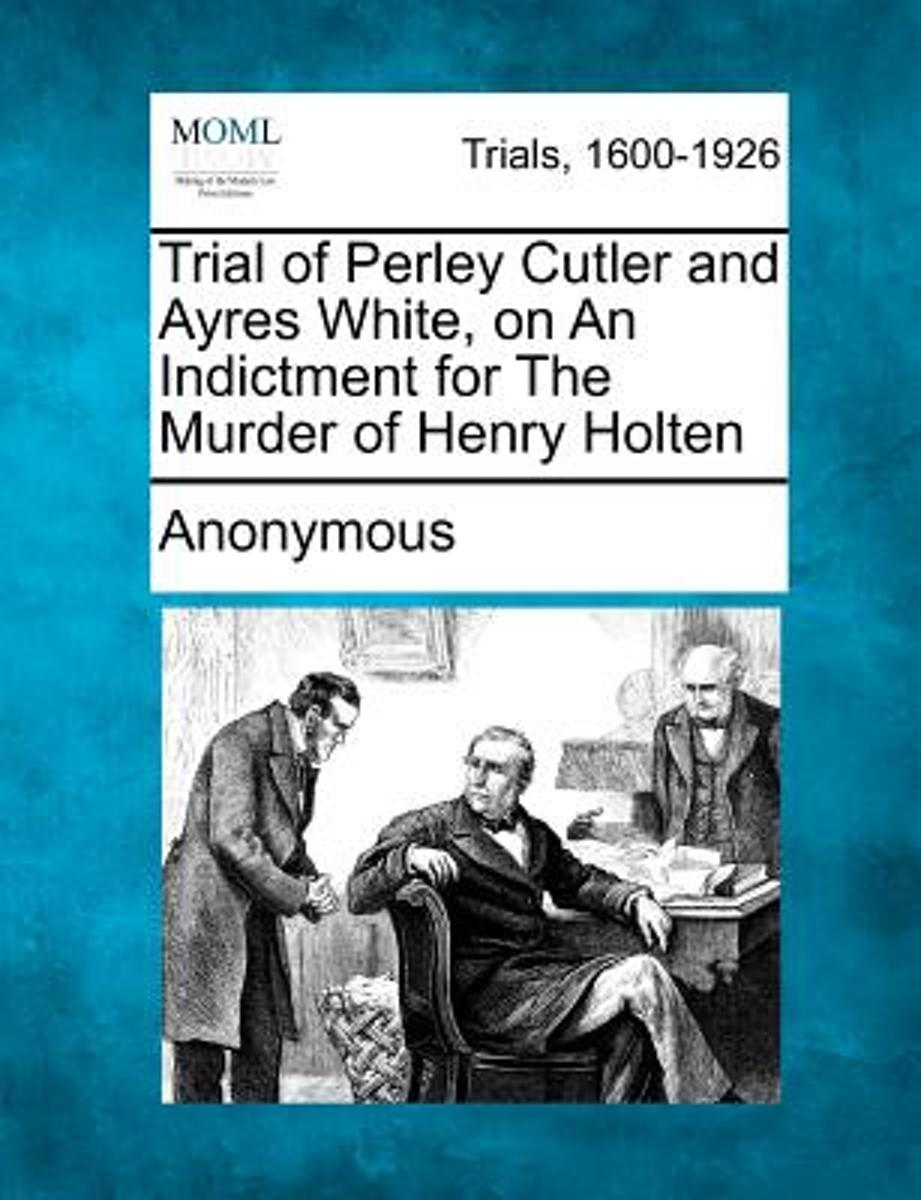 Trial of Perley Cutler and Ayres White, on an Indictment for the Murder of Henry Holten