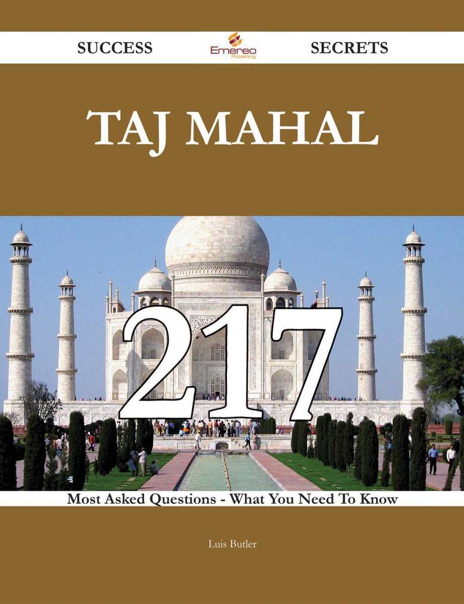Taj Mahal 217 Success Secrets - 217 Most Asked Questions On Taj Mahal - What You Need To Know