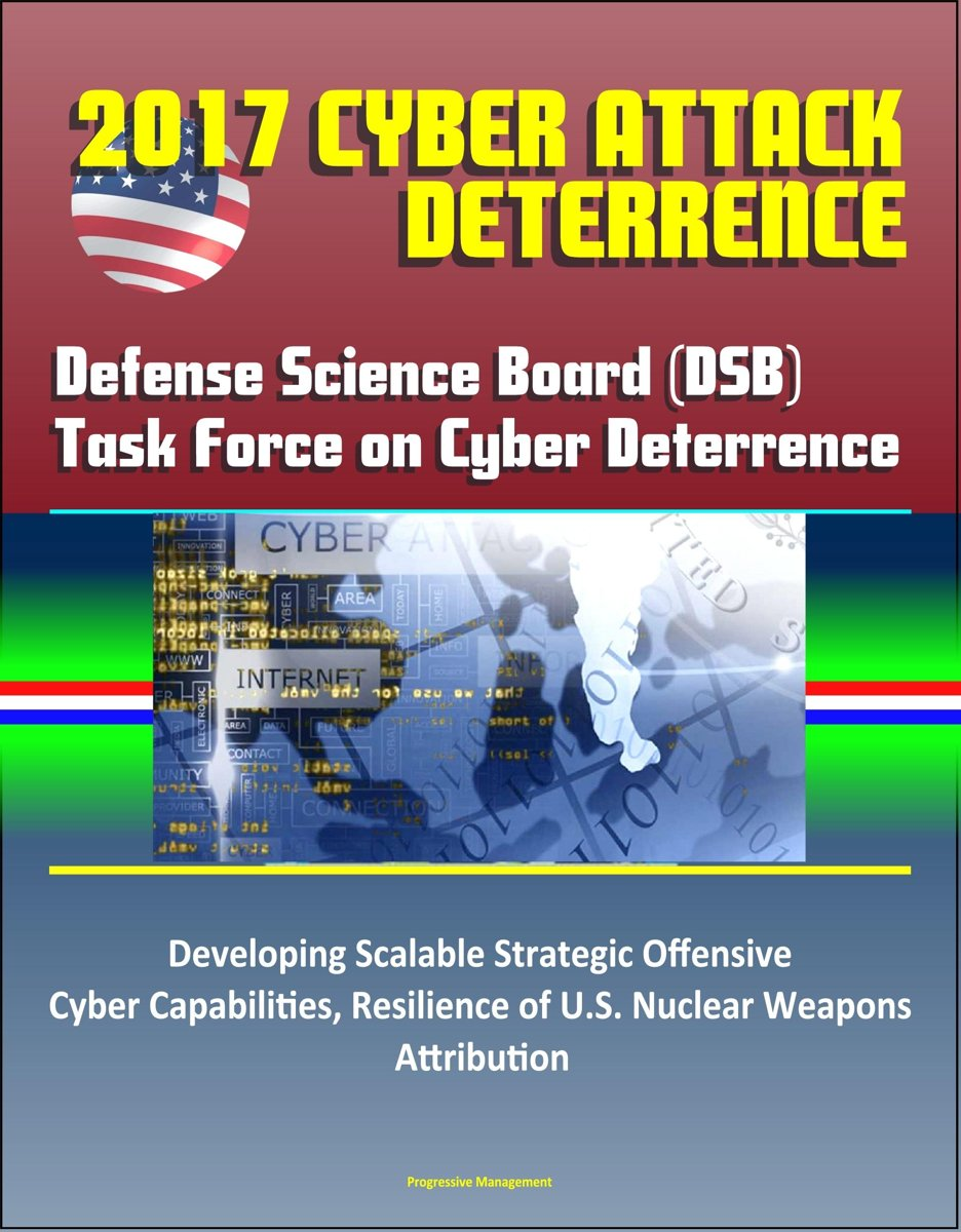 2017 Cyber Attack Deterrence: Defense Science Board (DSB) Task Force on Cyber Deterrence – Developing Scalable Strategic Offensive Cyber Capabilities, Resilience of U.S. Nuclear Weapons, Attr
