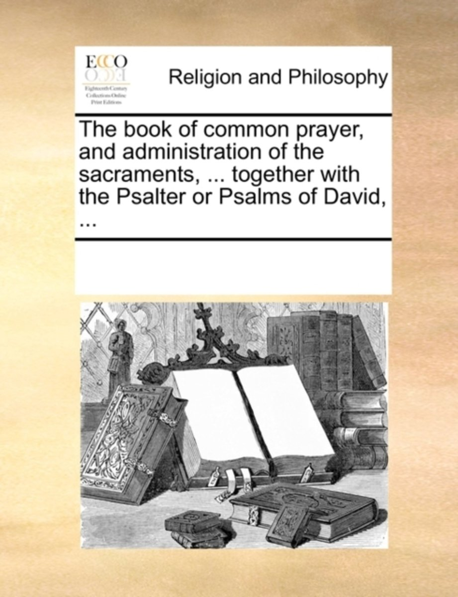 The Book of Common Prayer, and Administration of the Sacraments, ... Together with the Psalter or Psalms of David, ...